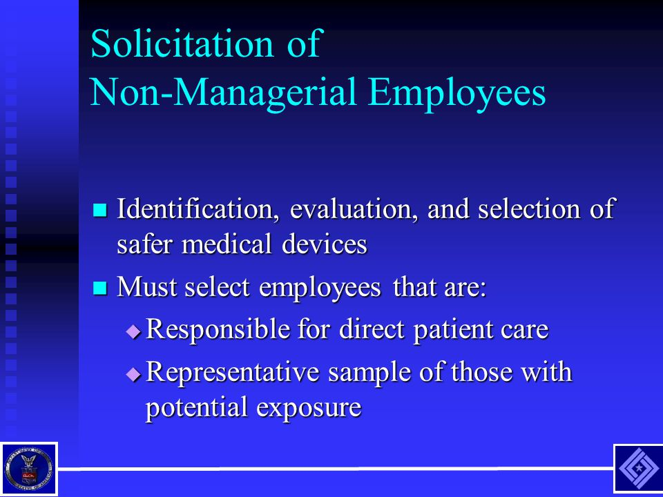Solicitation of Non-Managerial Employees Identification, evaluation, and selection of safer medical devices Identification, evaluation, and selection of safer medical devices Must select employees that are: Must select employees that are:  Responsible for direct patient care  Representative sample of those with potential exposure