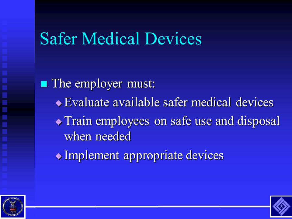 Safer Medical Devices The employer must: The employer must:  Evaluate available safer medical devices  Train employees on safe use and disposal when