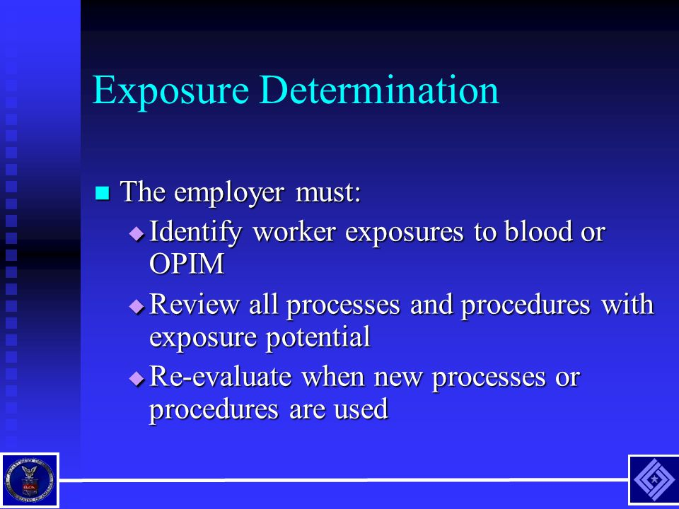 Exposure Determination The employer must: The employer must:  Identify worker exposures to blood or OPIM  Review all processes and procedures with e