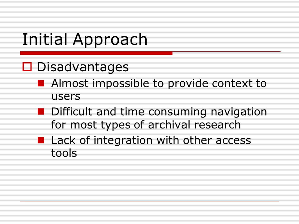 Initial Approach  Disadvantages Almost impossible to provide context to users Difficult and time consuming navigation for most types of archival research Lack of integration with other access tools