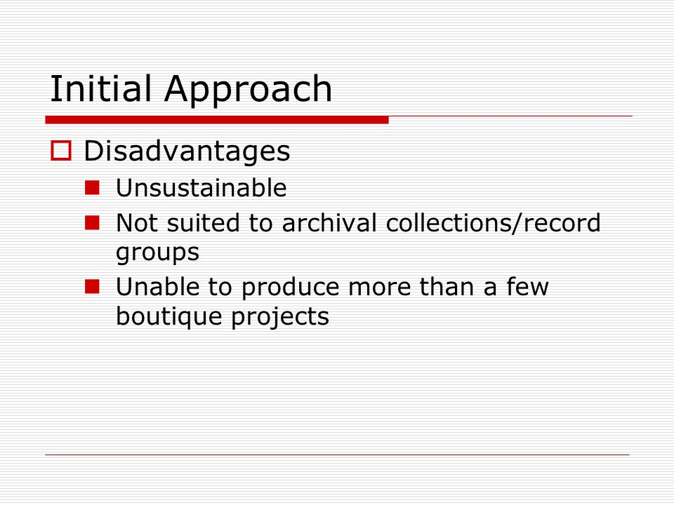 Initial Approach  Disadvantages Unsustainable Not suited to archival collections/record groups Unable to produce more than a few boutique projects