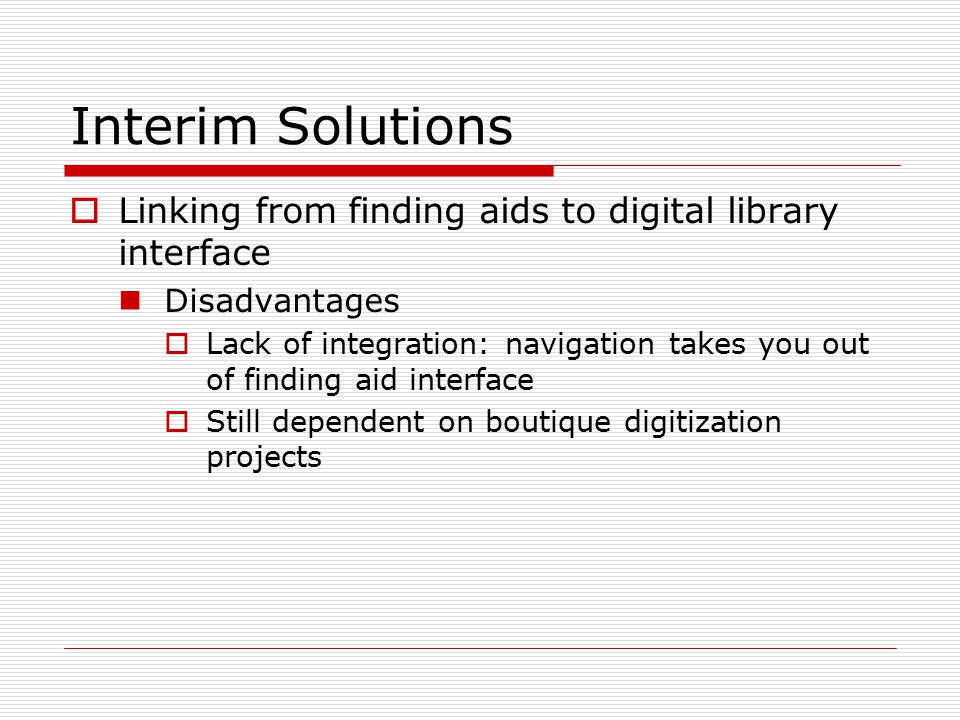 Interim Solutions  Linking from finding aids to digital library interface Disadvantages  Lack of integration: navigation takes you out of finding aid interface  Still dependent on boutique digitization projects