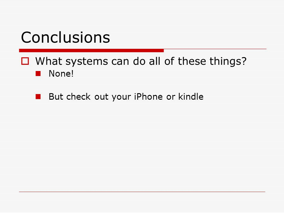Conclusions  What systems can do all of these things? None! But check out your iPhone or kindle