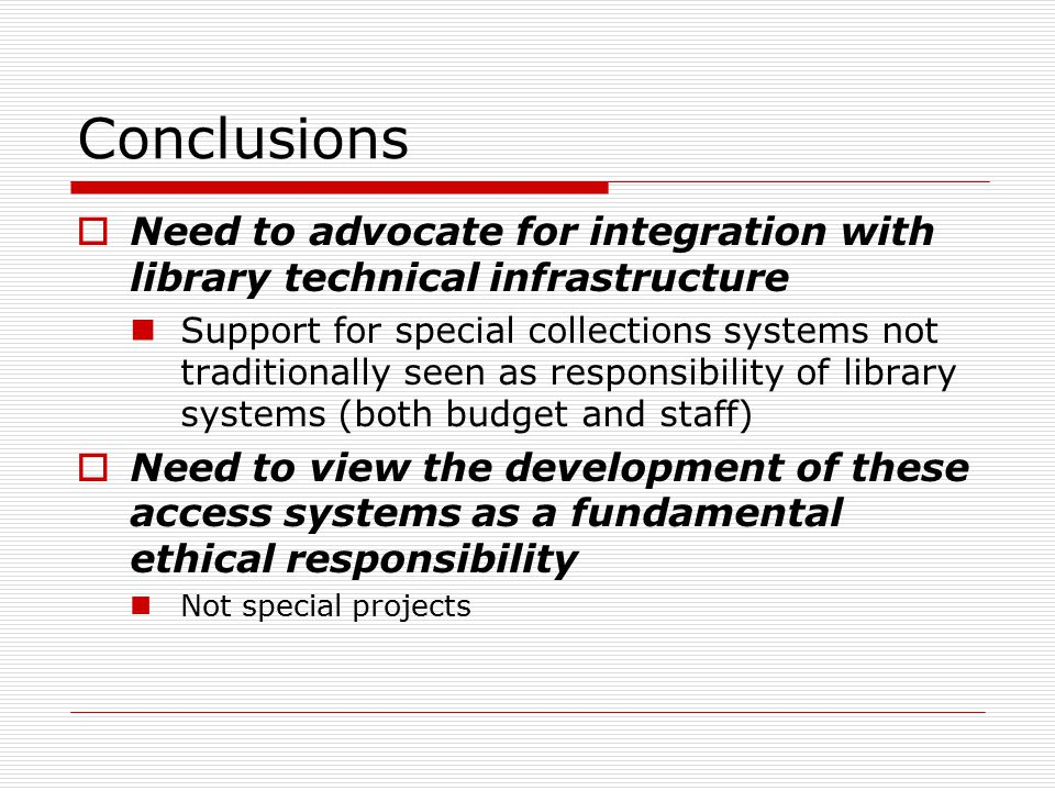 Conclusions  Need to advocate for integration with library technical infrastructure Support for special collections systems not traditionally seen as responsibility of library systems (both budget and staff)  Need to view the development of these access systems as a fundamental ethical responsibility Not special projects