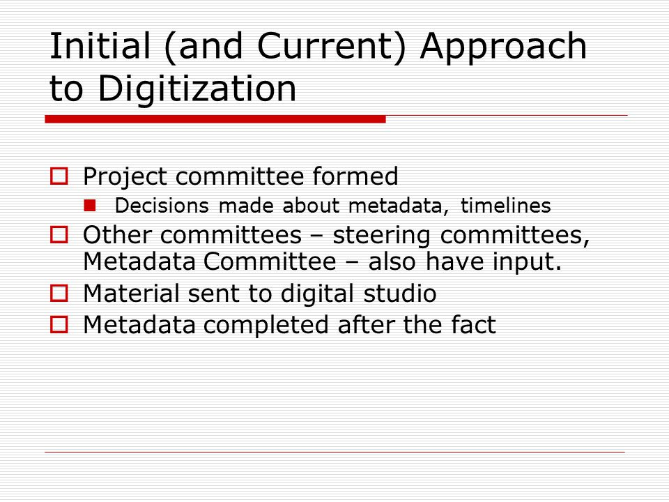 Initial (and Current) Approach to Digitization  Project committee formed Decisions made about metadata, timelines  Other committees – steering committees, Metadata Committee – also have input.