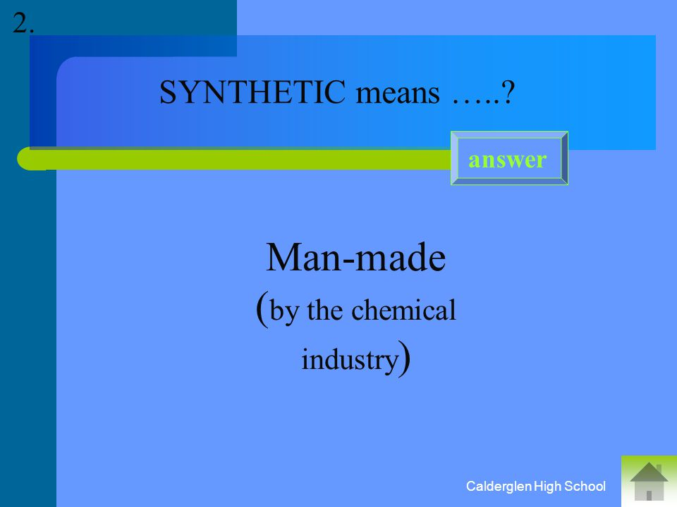 SYNTHETIC means …..? Man-made ( by the chemical industry ) answer 2. Calderglen High School