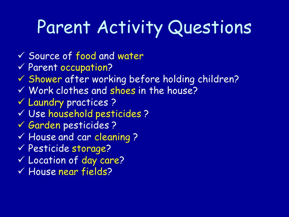 Parent Activity Questions Source of food and water Parent occupation? Shower after working before holding children? Work clothes and shoes in the hous