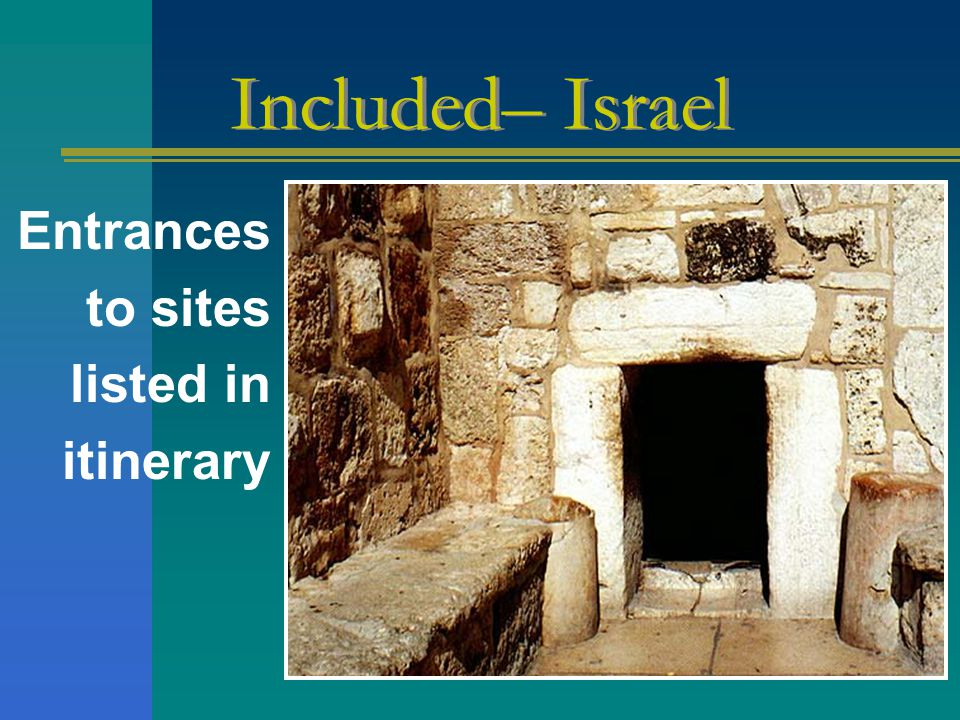 Entrances to sites listed in itinerary Included– Israel