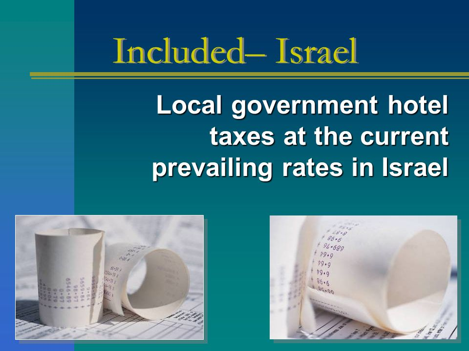 Local government hotel taxes at the current prevailing rates in Israel Local government hotel taxes at the current prevailing rates in Israel Included– Israel