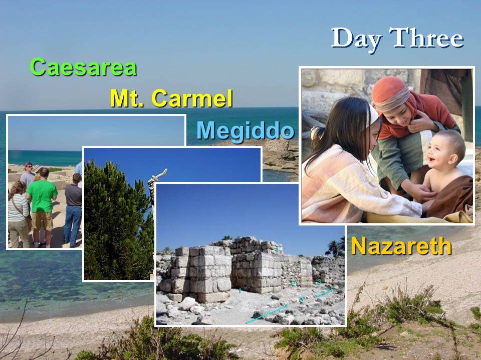 Day Three Caesarea Mt. Carmel Mt. Carmel Megiddo Megiddo Nazareth