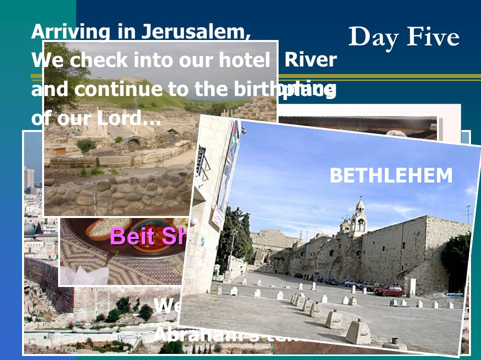 Day Five We follow the Jordan River toward Jericho and coming up to Jerusalem… We stop at Abraham's tent for lunch Beit She'an Arriving in Jerusalem, We check into our hotel and continue to the birthplace of our Lord… BETHLEHEM