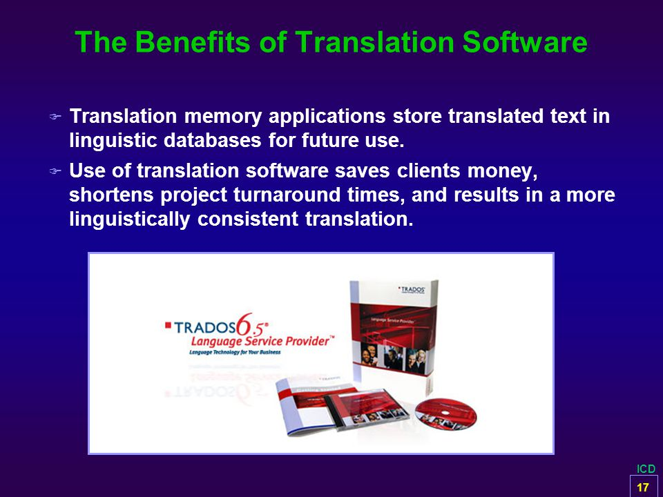 ICD The Benefits of Translation Software F Translation memory applications store translated text in linguistic databases for future use. F Use of tran