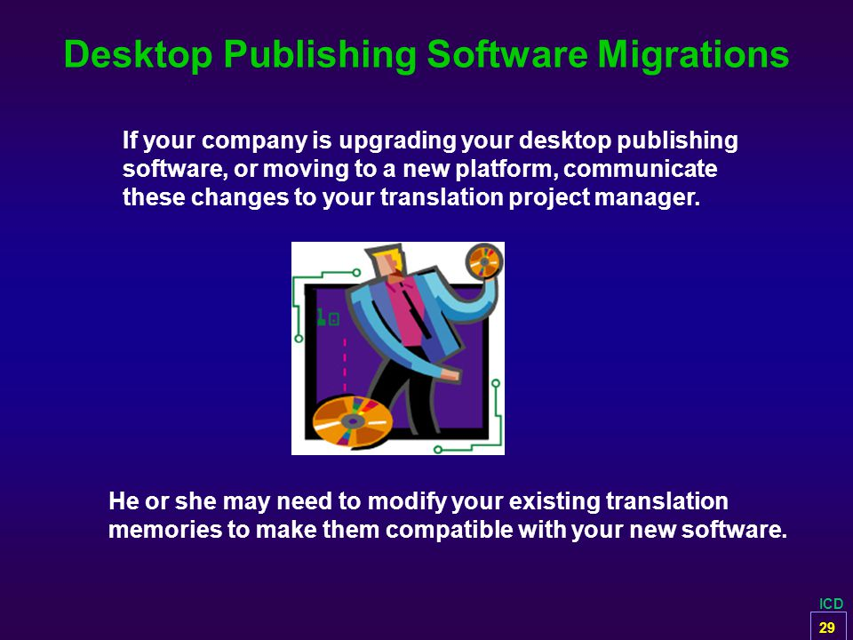 ICD Desktop Publishing Software Migrations If your company is upgrading your desktop publishing software, or moving to a new platform, communicate the