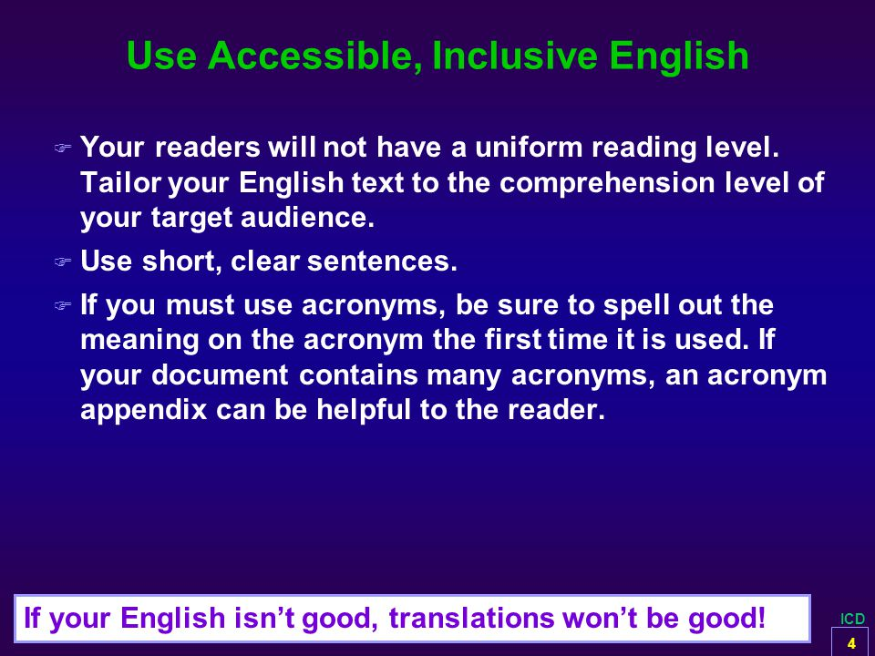 ICD Use Accessible, Inclusive English F Your readers will not have a uniform reading level. Tailor your English text to the comprehension level of you