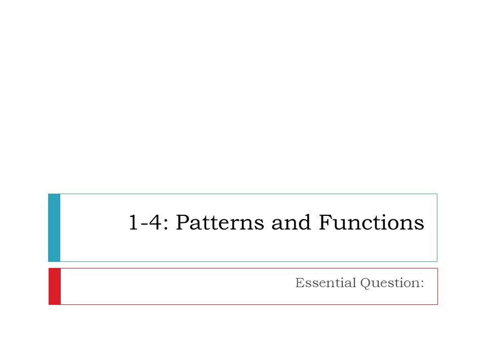 1-4: Patterns and Functions Essential Question: