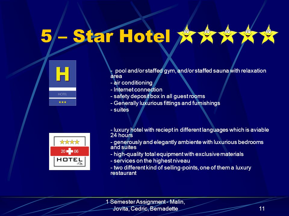 1 Semester Assignment - Malin, Jovita, Cedric, Bernadette11 5 – Star Hotel - pool and/or staffed gym, and/or staffed sauna with relaxation area - air conditioning - Internet connection - safety deposit box in all guest rooms - Generally luxurious fittings and furnishings - suites - luxury hotel with reciept in different languages which is aviable 24 hours - generously and elegantly ambiente with luxurious bedrooms and suites - high-quality total equipment with exclusive materials - services on the highest niveau - two different kind of selling-points, one of them a luxury restaurant