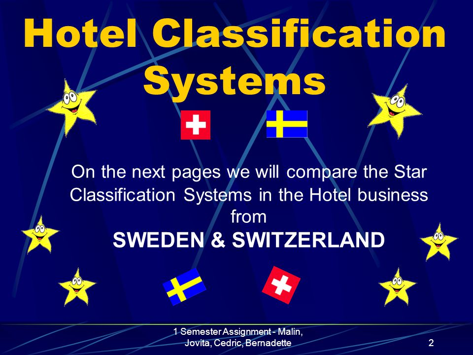 1 Semester Assignment - Malin, Jovita, Cedric, Bernadette2 Hotel Classification Systems On the next pages we will compare the Star Classification Systems in the Hotel business from SWEDEN & SWITZERLAND