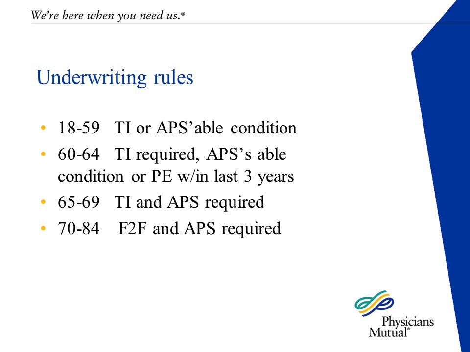 Underwriting rules 18-59 TI or APS'able condition 60-64 TI required, APS's able condition or PE w/in last 3 years 65-69 TI and APS required 70-84 F2F and APS required