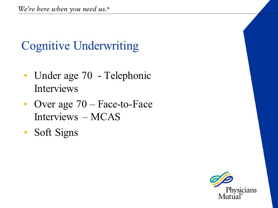 Cognitive Underwriting Under age 70 - Telephonic Interviews Over age 70 – Face-to-Face Interviews – MCAS Soft Signs