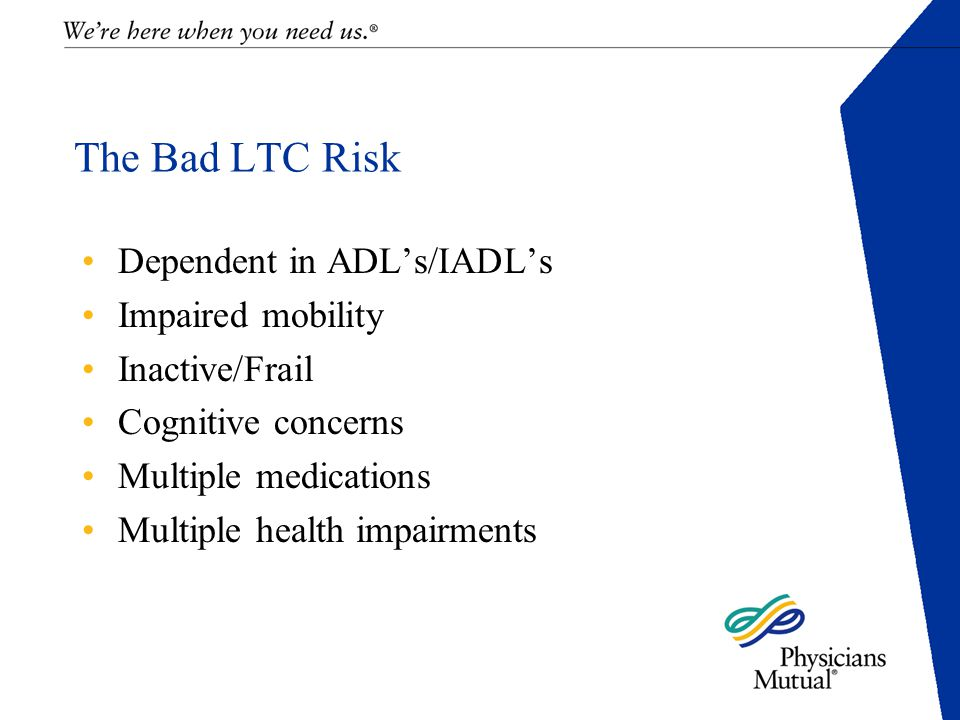 The Bad LTC Risk Dependent in ADL's/IADL's Impaired mobility Inactive/Frail Cognitive concerns Multiple medications Multiple health impairments