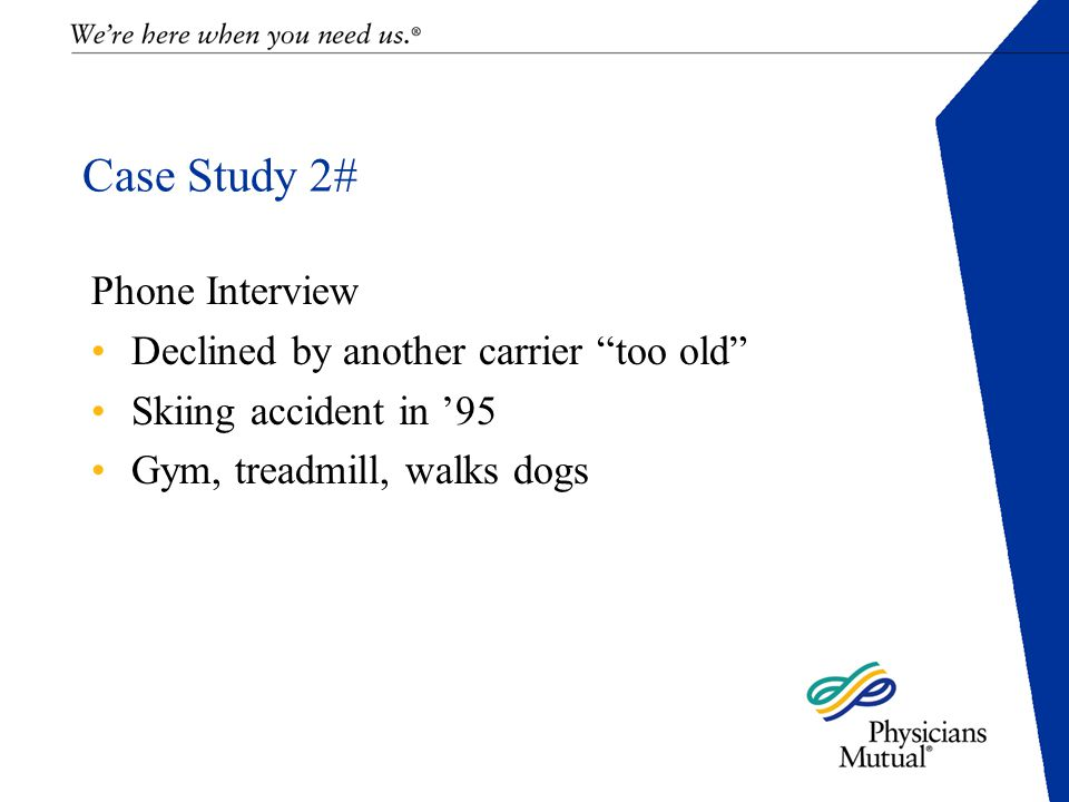 Case Study 2# Phone Interview Declined by another carrier too old Skiing accident in '95 Gym, treadmill, walks dogs