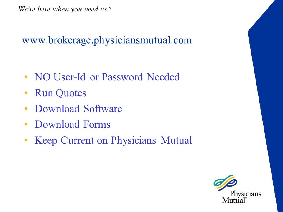 www.brokerage.physiciansmutual.com NO User-Id or Password Needed Run Quotes Download Software Download Forms Keep Current on Physicians Mutual