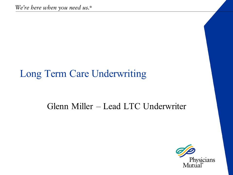Long Term Care Underwriting Glenn Miller – Lead LTC Underwriter