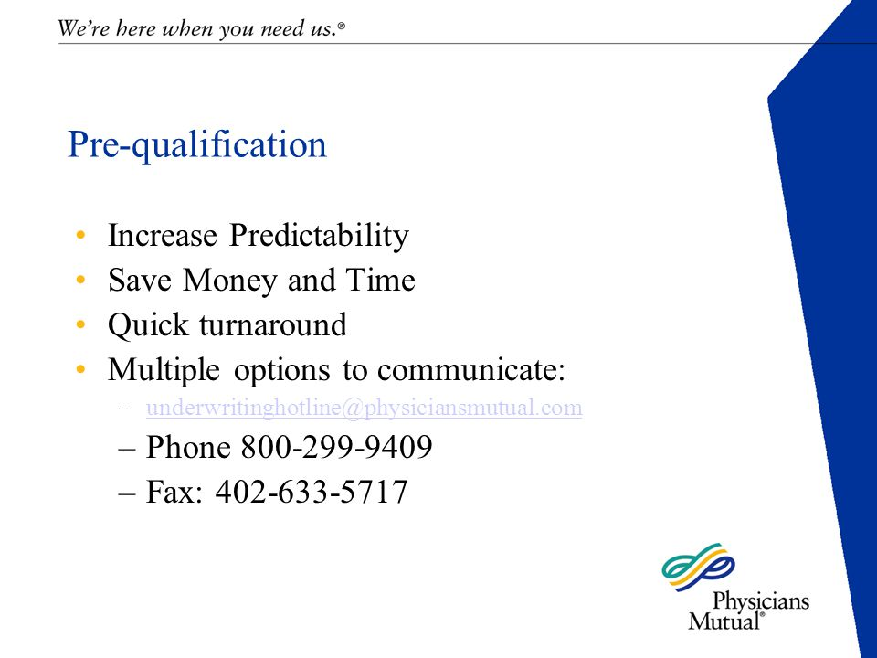 Pre-qualification Increase Predictability Save Money and Time Quick turnaround Multiple options to communicate: –underwritinghotline@physiciansmutual.comunderwritinghotline@physiciansmutual.com –Phone 800-299-9409 –Fax: 402-633-5717