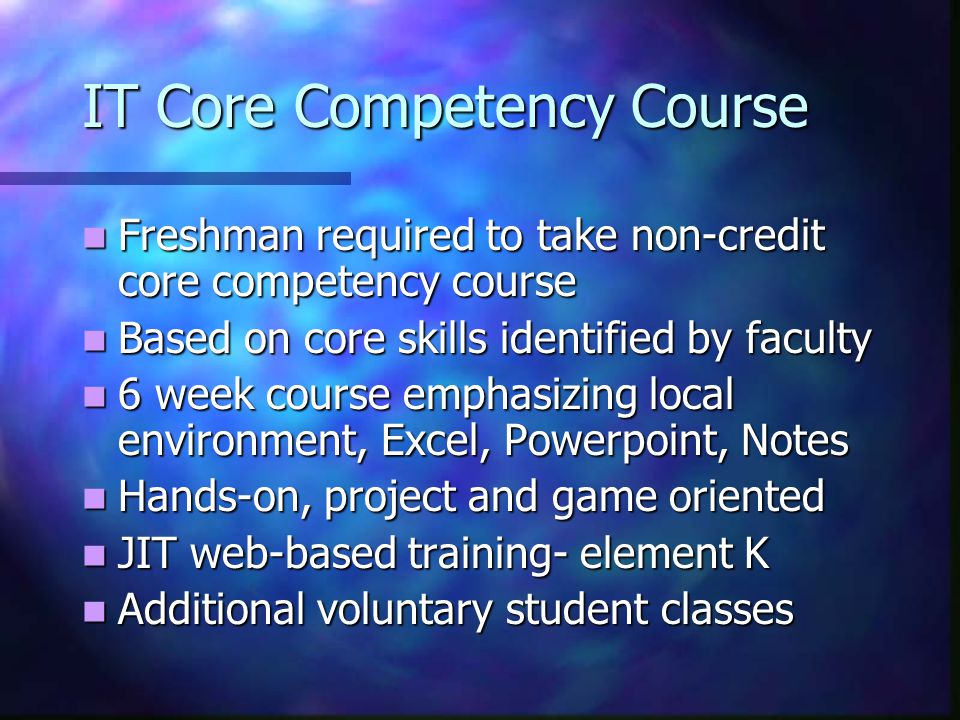 IT Core Competency Course Freshman required to take non-credit core competency course Freshman required to take non-credit core competency course Based on core skills identified by faculty Based on core skills identified by faculty 6 week course emphasizing local environment, Excel, Powerpoint, Notes 6 week course emphasizing local environment, Excel, Powerpoint, Notes Hands-on, project and game oriented Hands-on, project and game oriented JIT web-based training- element K JIT web-based training- element K Additional voluntary student classes Additional voluntary student classes
