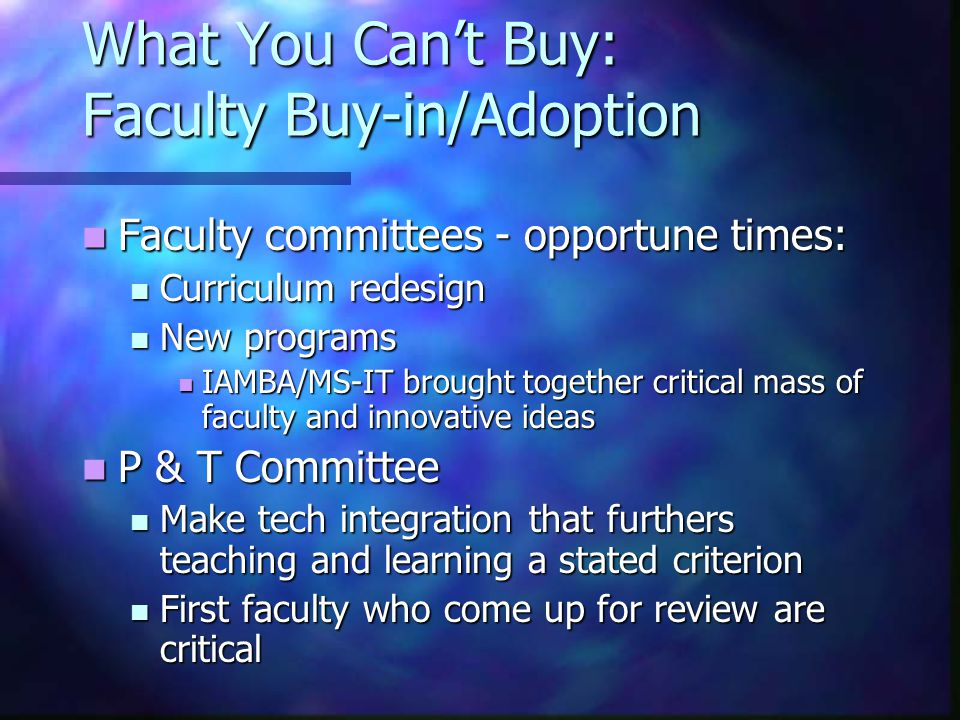 What You Can't Buy: Faculty Buy-in/Adoption Faculty committees - opportune times: Faculty committees - opportune times: Curriculum redesign Curriculum redesign New programs New programs IAMBA/MS-IT brought together critical mass of faculty and innovative ideas IAMBA/MS-IT brought together critical mass of faculty and innovative ideas P & T Committee P & T Committee Make tech integration that furthers teaching and learning a stated criterion Make tech integration that furthers teaching and learning a stated criterion First faculty who come up for review are critical First faculty who come up for review are critical
