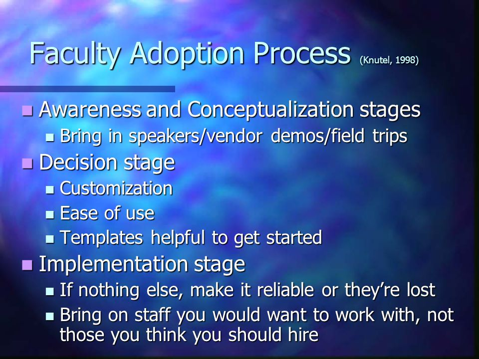 Faculty Adoption Process (Knutel, 1998) Awareness and Conceptualization stages Awareness and Conceptualization stages Bring in speakers/vendor demos/field trips Bring in speakers/vendor demos/field trips Decision stage Decision stage Customization Customization Ease of use Ease of use Templates helpful to get started Templates helpful to get started Implementation stage Implementation stage If nothing else, make it reliable or they're lost If nothing else, make it reliable or they're lost Bring on staff you would want to work with, not those you think you should hire Bring on staff you would want to work with, not those you think you should hire