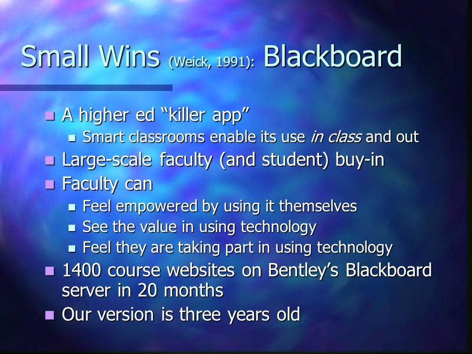 Small Wins (Weick, 1991): Blackboard A higher ed killer app A higher ed killer app Smart classrooms enable its use in class and out Smart classrooms enable its use in class and out Large-scale faculty (and student) buy-in Large-scale faculty (and student) buy-in Faculty can Faculty can Feel empowered by using it themselves Feel empowered by using it themselves See the value in using technology See the value in using technology Feel they are taking part in using technology Feel they are taking part in using technology 1400 course websites on Bentley's Blackboard server in 20 months 1400 course websites on Bentley's Blackboard server in 20 months Our version is three years old Our version is three years old