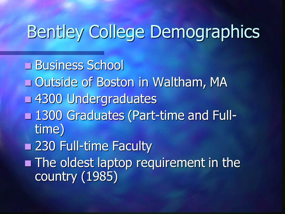 Bentley College Demographics Business School Business School Outside of Boston in Waltham, MA Outside of Boston in Waltham, MA 4300 Undergraduates 4300 Undergraduates 1300 Graduates (Part-time and Full- time) 1300 Graduates (Part-time and Full- time) 230 Full-time Faculty 230 Full-time Faculty The oldest laptop requirement in the country (1985) The oldest laptop requirement in the country (1985)