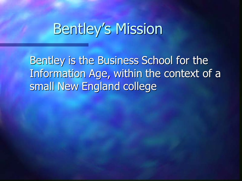 Bentley's Mission Bentley is the Business School for the Information Age, within the context of a small New England college