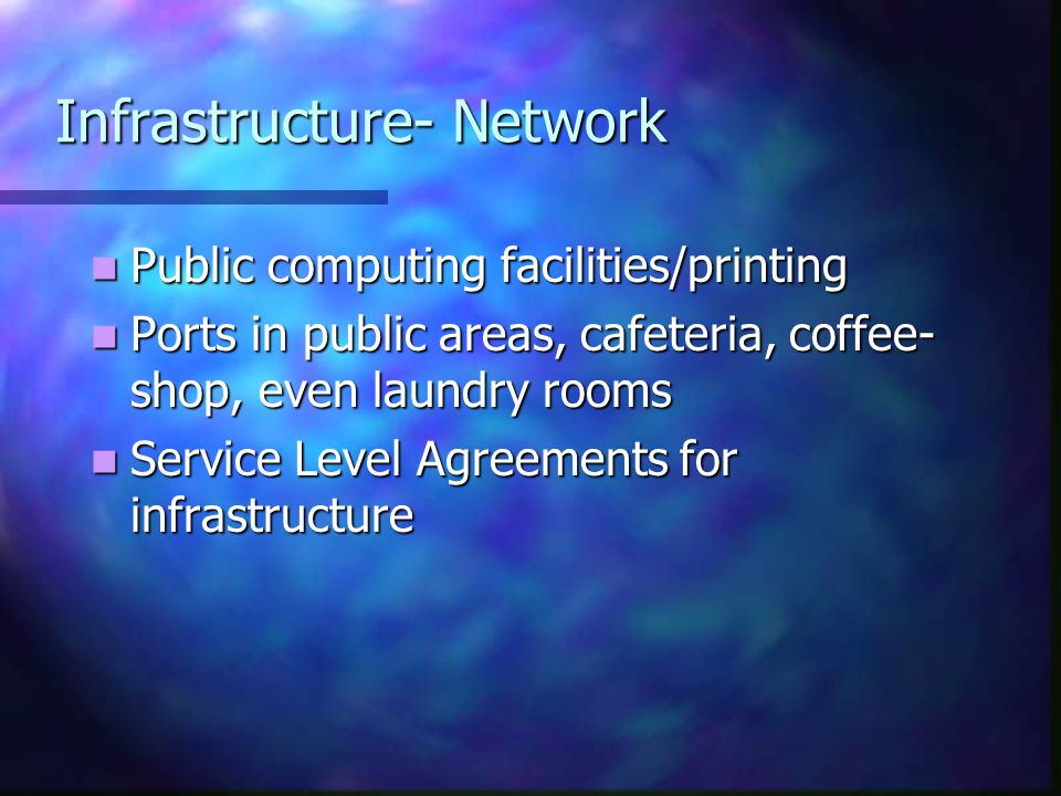 Infrastructure- Network Public computing facilities/printing Public computing facilities/printing Ports in public areas, cafeteria, coffee- shop, even laundry rooms Ports in public areas, cafeteria, coffee- shop, even laundry rooms Service Level Agreements for infrastructure Service Level Agreements for infrastructure