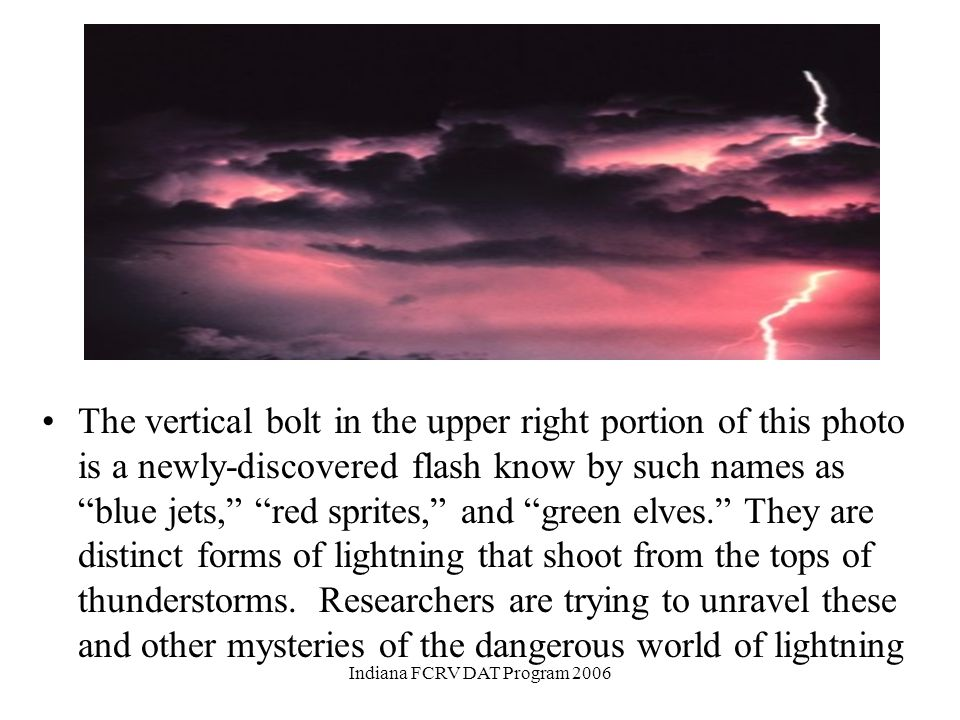 Among recent discoveries are flashes that occur in the high altitudes above thunderstorms. Indiana FCRV DAT Program 2006