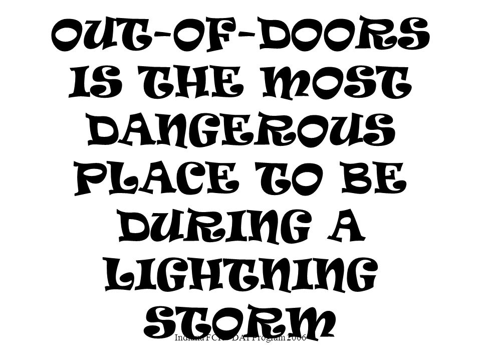 OUT-OF-DOORS IS THE MOST DANGEROUS PLACE TO BE DURING A LIGHTNING STORM.