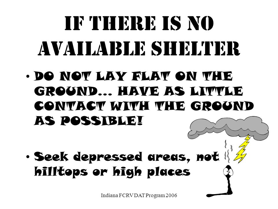 If there is no available shelter Avoid being the tallest object in the area. Crouch on the balls of your feet in the open, keeping twice away from a t