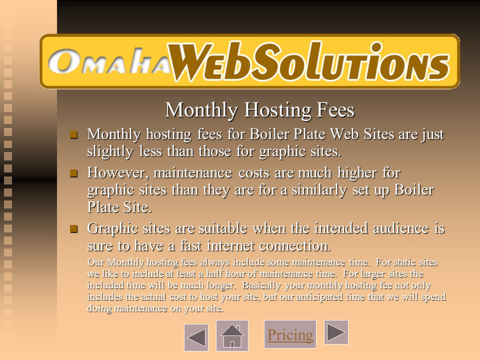 Monthly Hosting Fees Monthly hosting fees for Boiler Plate Web Sites are just slightly less than those for graphic sites.
