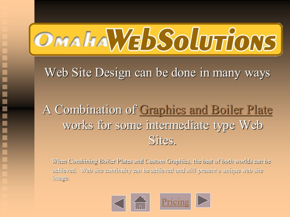 Web Site Design can be done in many ways A Combination of Graphics and Boiler Plate works for some intermediate type Web Sites.