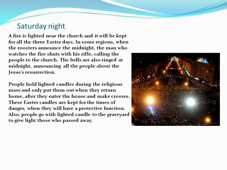 Saturday night A fire is lighted near the church and it will be kept for all the three Easter days. In some regions, when the roosters announce the mi