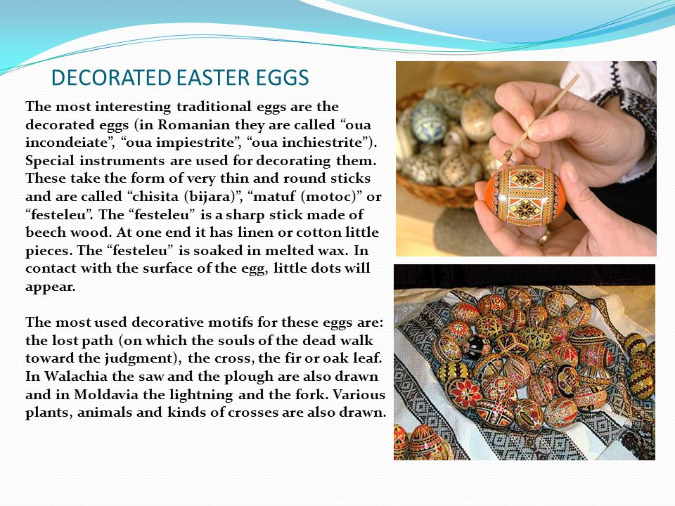 """DECORATED EASTER EGGS The most interesting traditional eggs are the decorated eggs (in Romanian they are called """"oua incondeiate"""", """"oua impiestrite"""","""