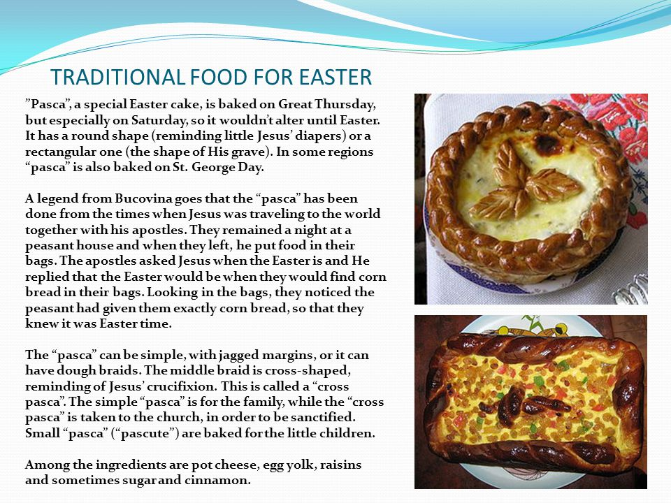 TRADITIONAL FOOD FOR EASTER Pasca , a special Easter cake, is baked on Great Thursday, but especially on Saturday, so it wouldn't alter until Easter.