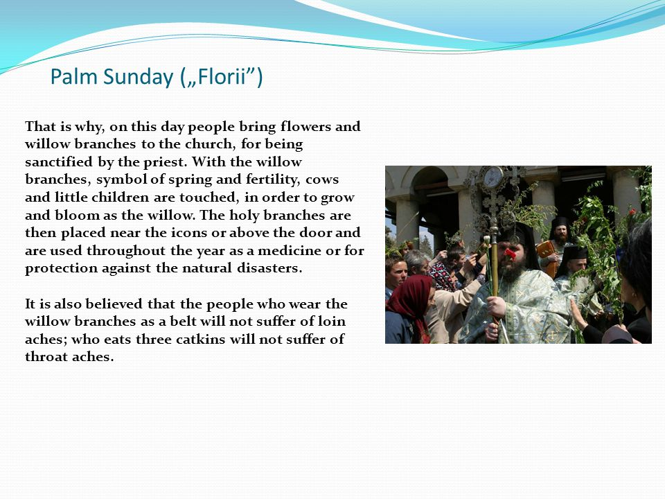"Palm Sunday (""Florii ) That is why, on this day people bring flowers and willow branches to the church, for being sanctified by the priest."
