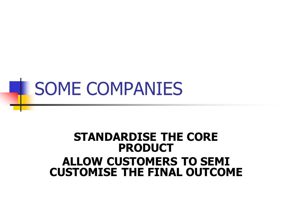SOME COMPANIES STANDARDISE THE CORE PRODUCT ALLOW CUSTOMERS TO SEMI CUSTOMISE THE FINAL OUTCOME