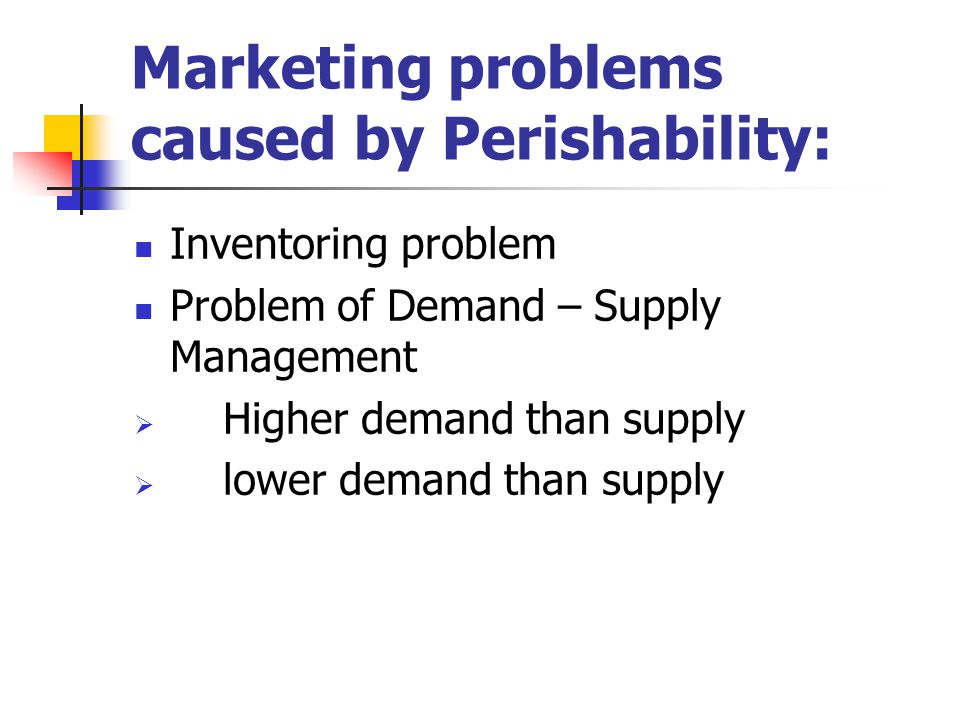 Marketing problems caused by Perishability: Inventoring problem Problem of Demand – Supply Management  Higher demand than supply  lower demand than
