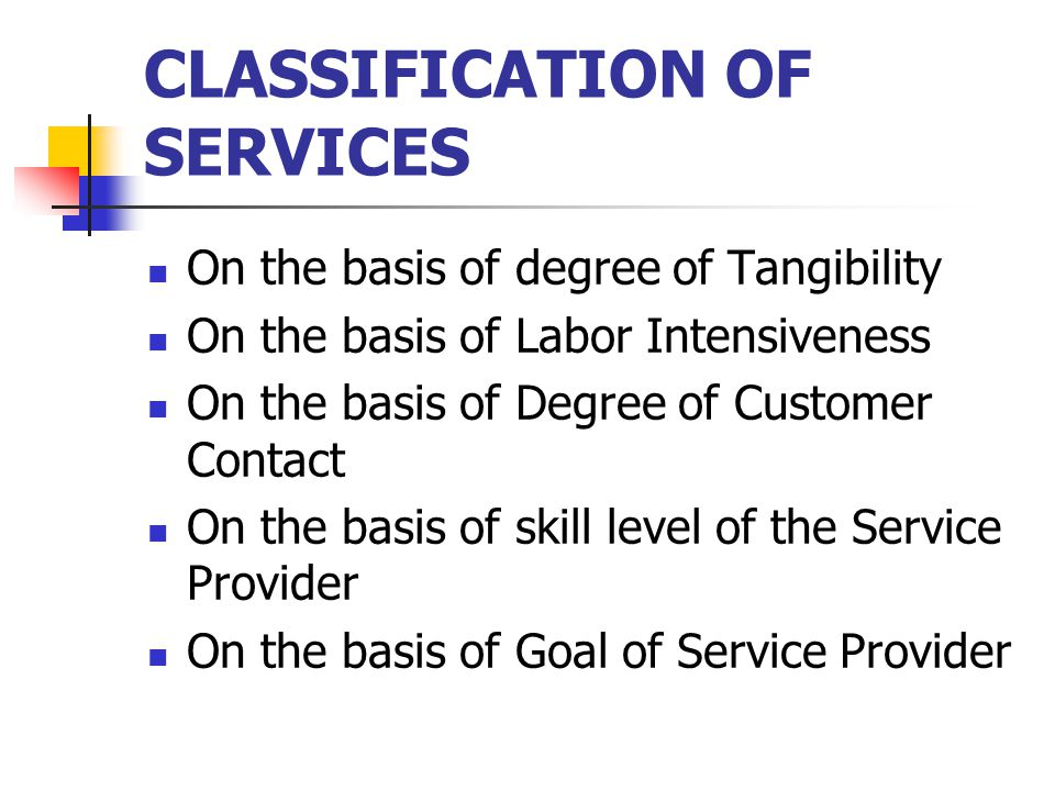 CLASSIFICATION OF SERVICES On the basis of degree of Tangibility On the basis of Labor Intensiveness On the basis of Degree of Customer Contact On the