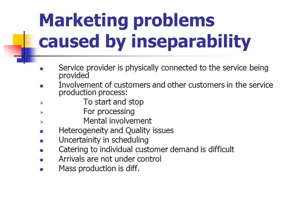 Marketing problems caused by inseparability Service provider is physically connected to the service being provided Involvement of customers and other