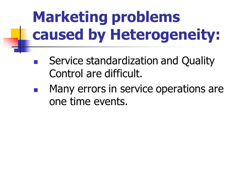 Marketing problems caused by Heterogeneity: Service standardization and Quality Control are difficult.