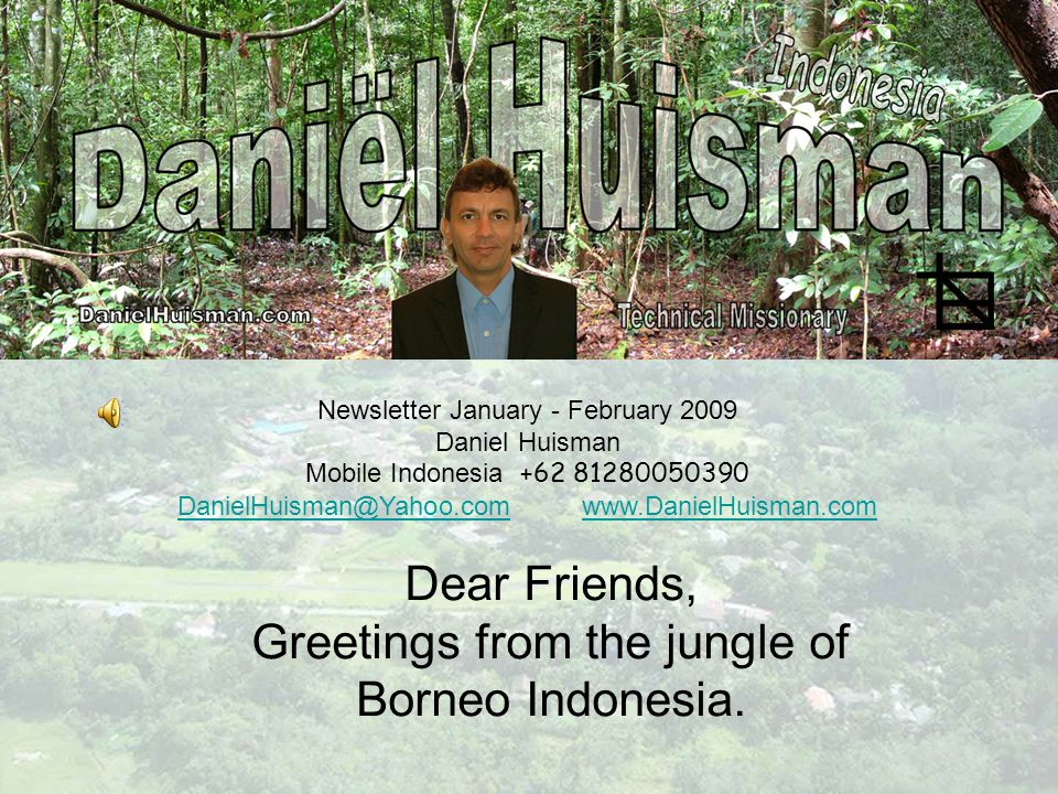 Newsletter January - February 2009 Daniel Huisman Mobile Indonesia +62 81280050390 DanielHuisman@Yahoo.comDanielHuisman@Yahoo.com www.DanielHuisman.comwww.DanielHuisman.com Dear Friends, Greetings from the jungle of Borneo Indonesia.